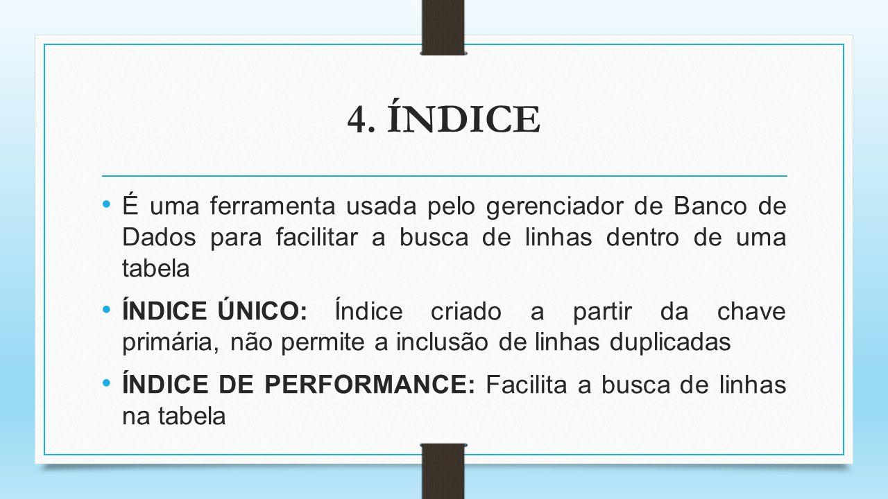 4. ÍNDICE É uma ferramenta usada pelo gerenciador de Banco de Dados para facilitar a busca de linhas dentro de uma tabela.