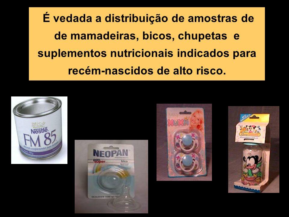 É vedada a distribuição de amostras de de mamadeiras, bicos, chupetas e suplementos nutricionais indicados para recém-nascidos de alto risco.