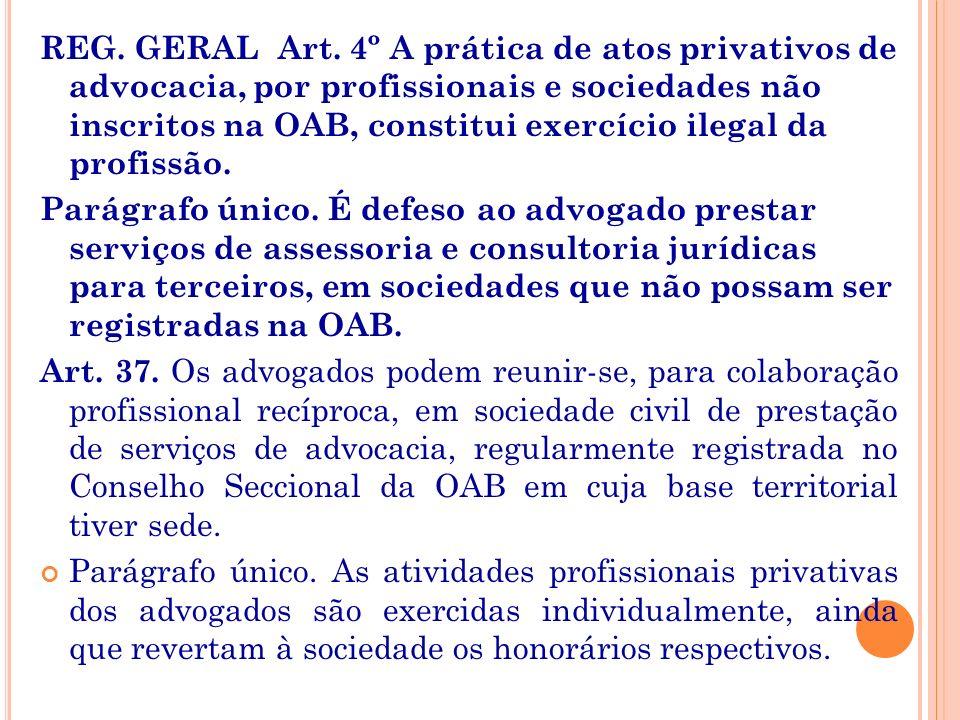 REG. GERAL Art. 4º A prática de atos privativos de advocacia, por profissionais e sociedades não inscritos na OAB, constitui exercício ilegal da profissão.