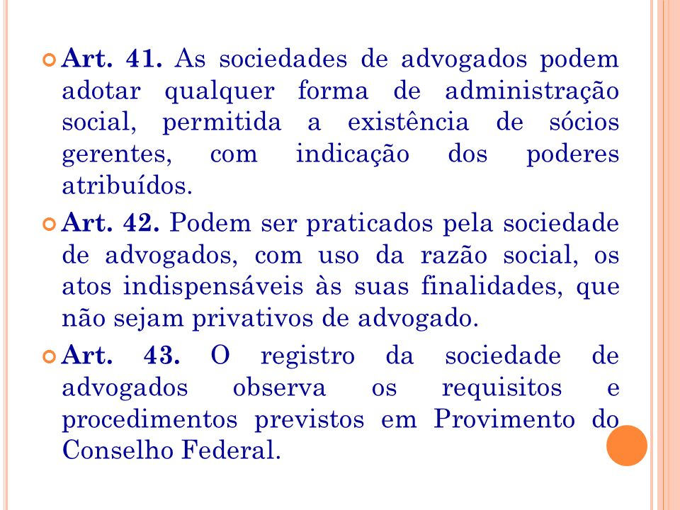 Art. 41. As sociedades de advogados podem adotar qualquer forma de administração social, permitida a existência de sócios gerentes, com indicação dos poderes atribuídos.