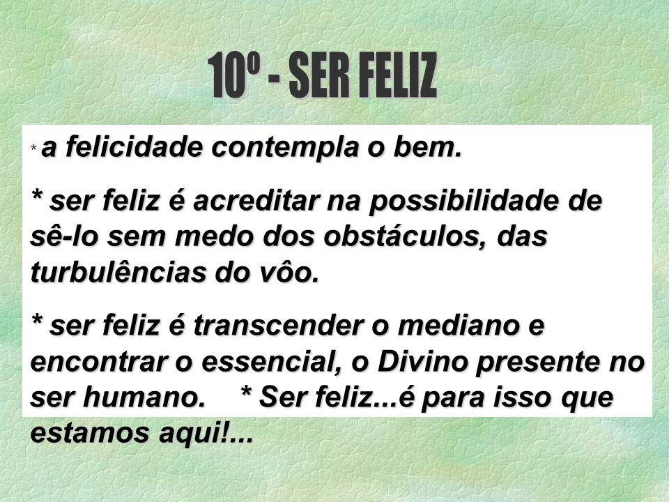 10º - SER FELIZ * a felicidade contempla o bem. * ser feliz é acreditar na possibilidade de sê-lo sem medo dos obstáculos, das turbulências do vôo.