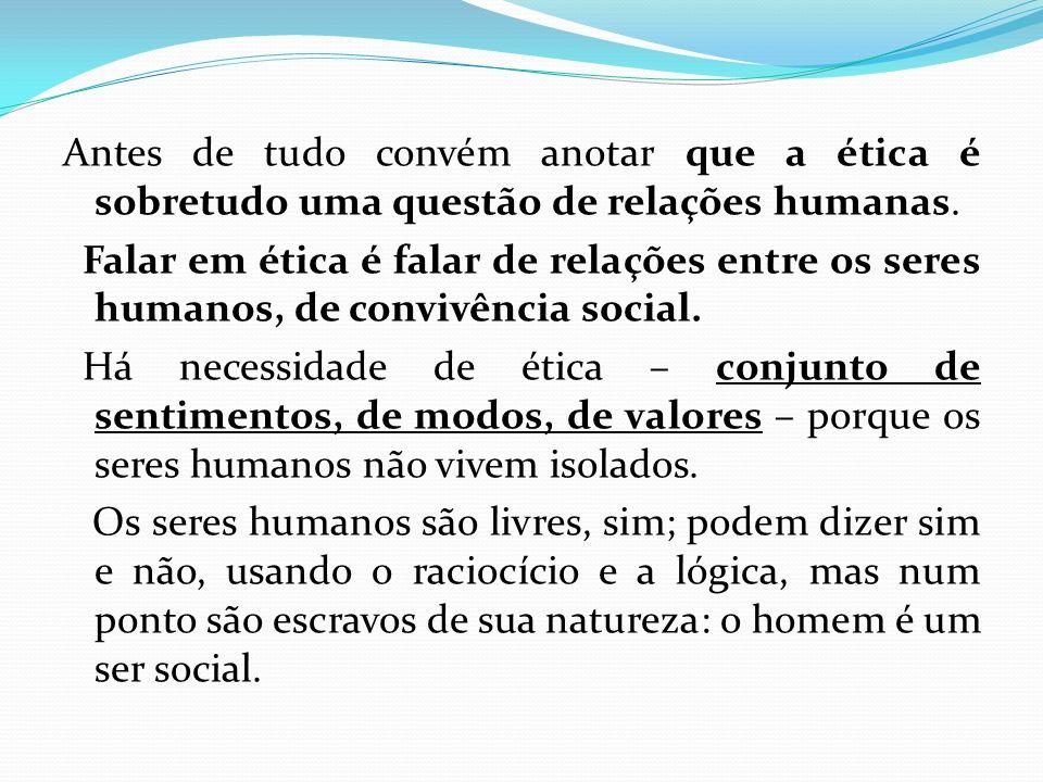 Antes de tudo convém anotar que a ética é sobretudo uma questão de relações humanas.