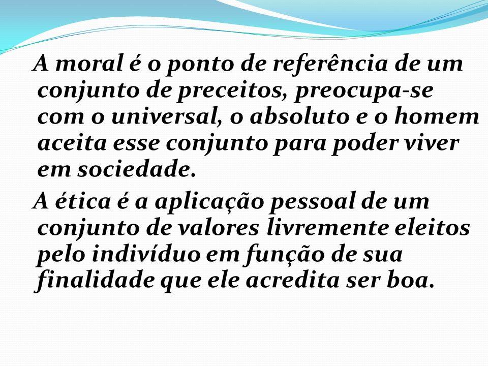 A moral é o ponto de referência de um conjunto de preceitos, preocupa-se com o universal, o absoluto e o homem aceita esse conjunto para poder viver em sociedade.