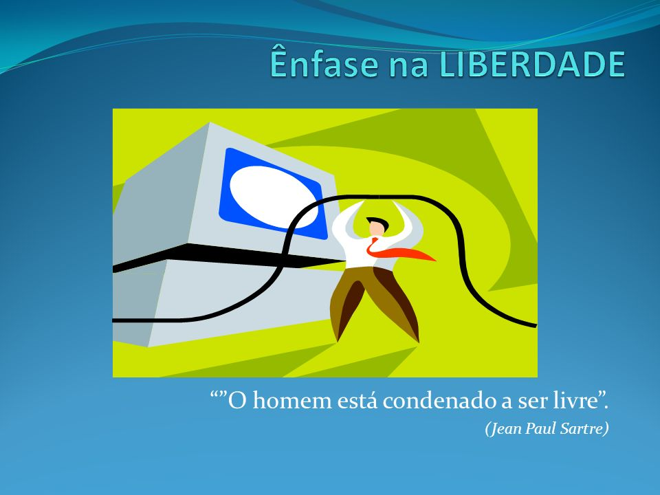 O homem está condenado a ser livre . (Jean Paul Sartre)