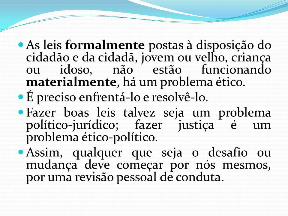 As leis formalmente postas à disposição do cidadão e da cidadã, jovem ou velho, criança ou idoso, não estão funcionando materialmente, há um problema ético.