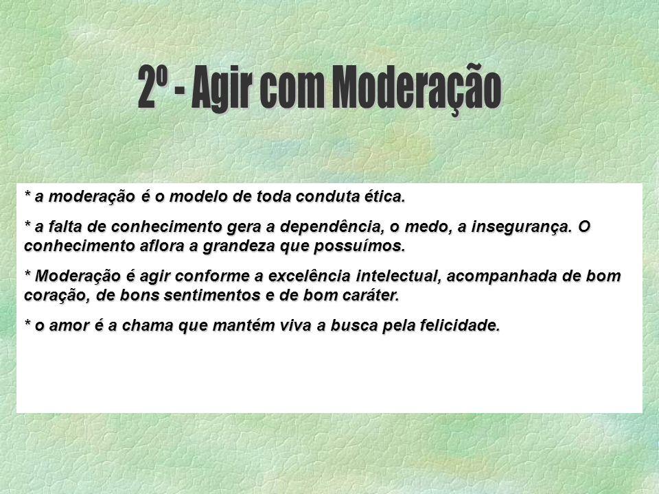 2º - Agir com Moderação * a moderação é o modelo de toda conduta ética.