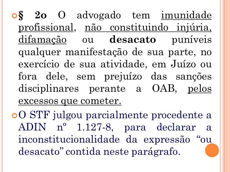 § 2o O advogado tem imunidade profissional, não constituindo injúria, difamação ou desacato puníveis qualquer manifestação de sua parte, no exercício de sua atividade, em Juízo ou fora dele, sem prejuízo das sanções disciplinares perante a OAB, pelos excessos que cometer.