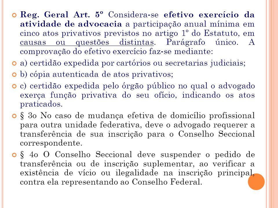 Reg. Geral Art. 5º Considera-se efetivo exercício da atividade de advocacia a participação anual mínima em cinco atos privativos previstos no artigo 1º do Estatuto, em causas ou questões distintas. Parágrafo único. A comprovação do efetivo exercício faz-se mediante: