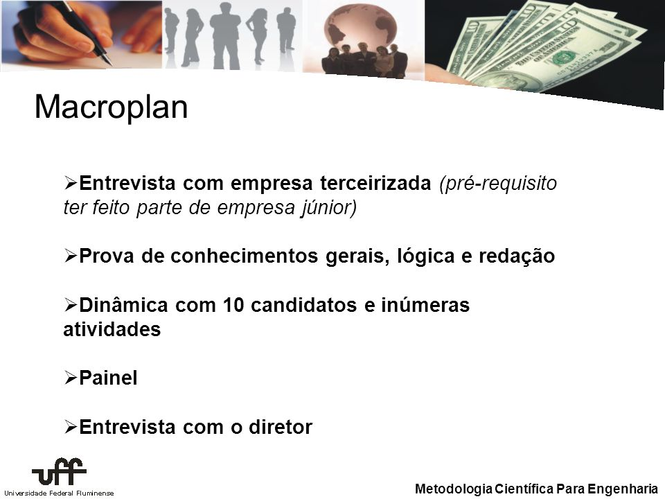 Macroplan Entrevista com empresa terceirizada (pré-requisito ter feito parte de empresa júnior) Prova de conhecimentos gerais, lógica e redação.
