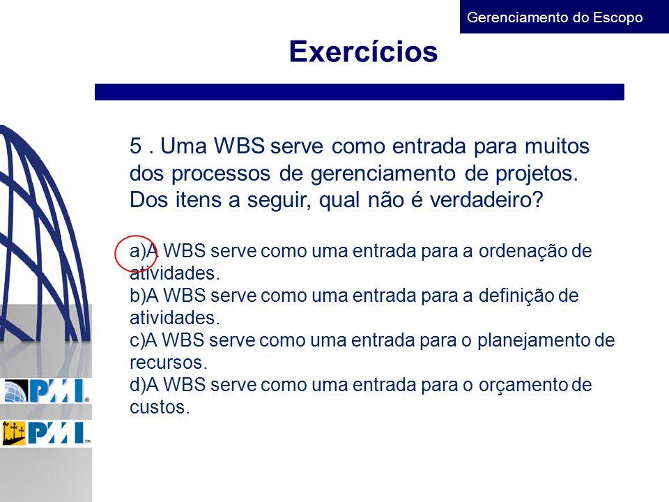 Exercícios 5 . Uma WBS serve como entrada para muitos dos processos de gerenciamento de projetos. Dos itens a seguir, qual não é verdadeiro