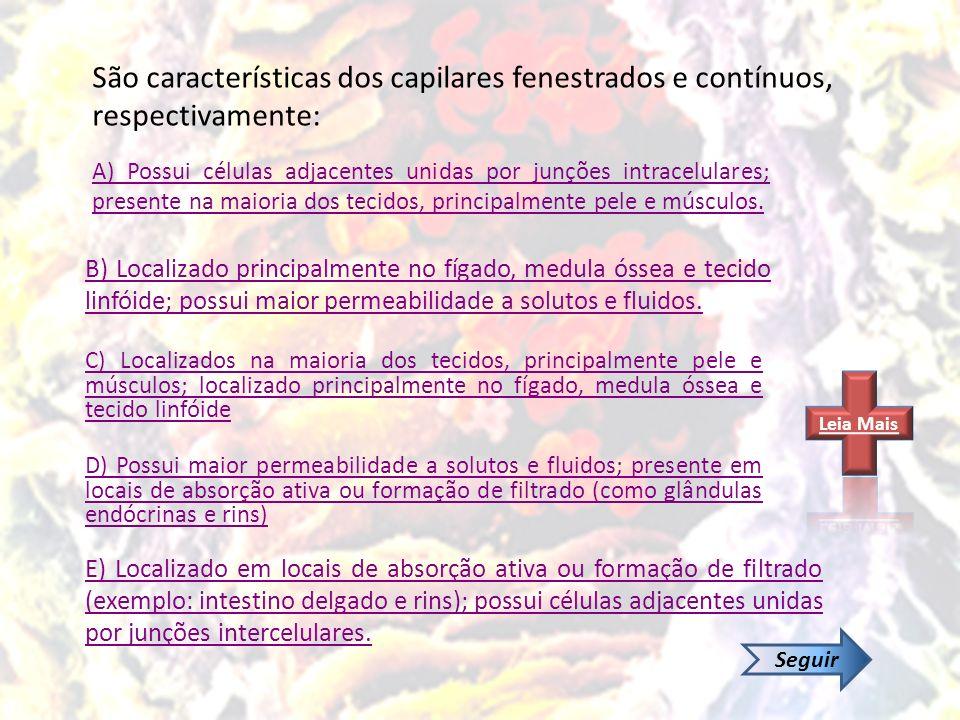 São características dos capilares fenestrados e contínuos, respectivamente: