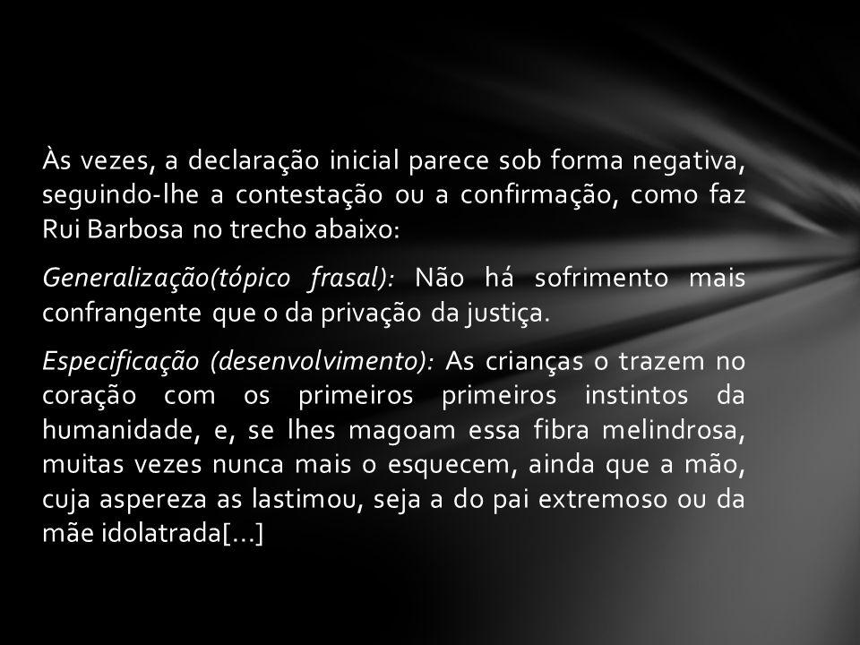 Às vezes, a declaração inicial parece sob forma negativa, seguindo-lhe a contestação ou a confirmação, como faz Rui Barbosa no trecho abaixo: Generalização(tópico frasal): Não há sofrimento mais confrangente que o da privação da justiça.