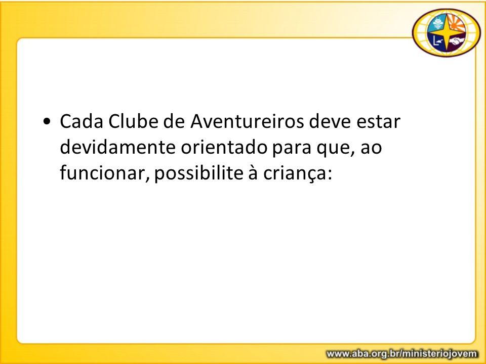 Cada Clube de Aventureiros deve estar devidamente orientado para que, ao funcionar, possibilite à criança: