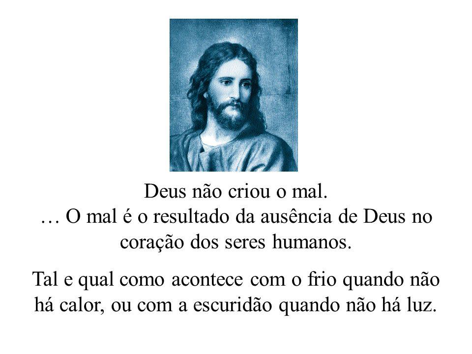 Deus não criou o mal. … O mal é o resultado da ausência de Deus no coração dos seres humanos.