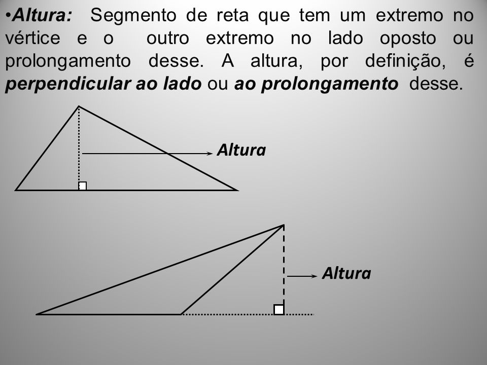 Altura: Segmento de reta que tem um extremo no vértice e o outro extremo no lado oposto ou prolongamento desse. A altura, por definição, é perpendicular ao lado ou ao prolongamento desse.