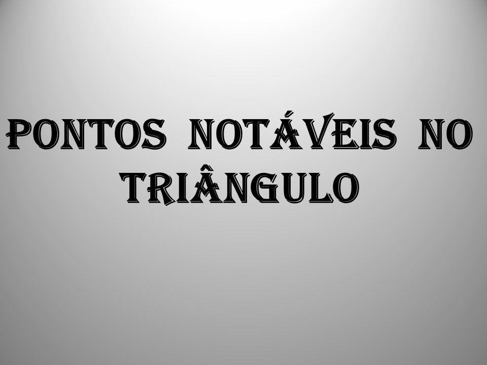 PONTOS NOTÁVEIS NO TRIÂNGULO