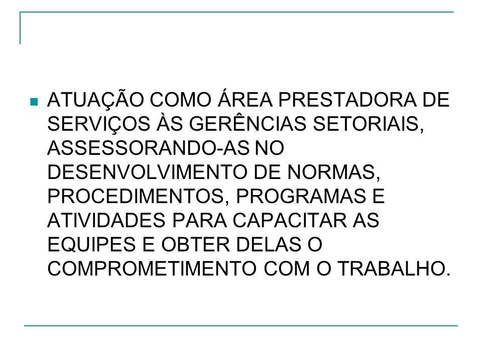 ATUAÇÃO COMO ÁREA PRESTADORA DE SERVIÇOS ÀS GERÊNCIAS SETORIAIS, ASSESSORANDO-AS NO DESENVOLVIMENTO DE NORMAS, PROCEDIMENTOS, PROGRAMAS E ATIVIDADES PARA CAPACITAR AS EQUIPES E OBTER DELAS O COMPROMETIMENTO COM O TRABALHO.