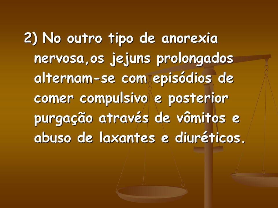 2) No outro tipo de anorexia nervosa,os jejuns prolongados alternam-se com episódios de comer compulsivo e posterior purgação através de vômitos e abuso de laxantes e diuréticos.
