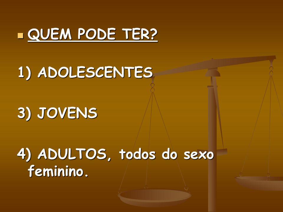 QUEM PODE TER 1) ADOLESCENTES 3) JOVENS 4) ADULTOS, todos do sexo feminino.