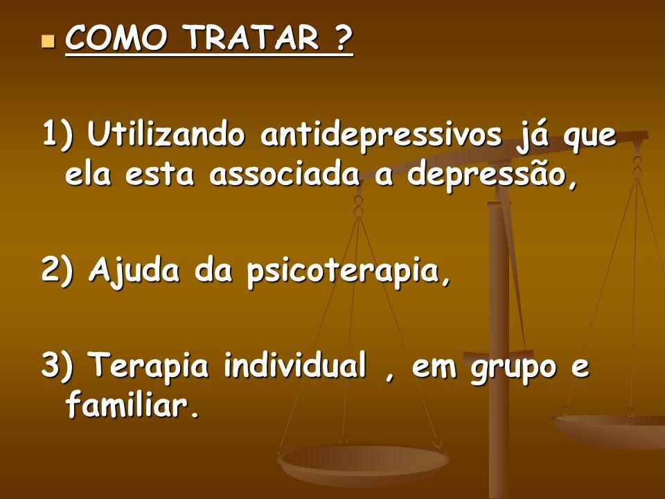 COMO TRATAR 1) Utilizando antidepressivos já que ela esta associada a depressão, 2) Ajuda da psicoterapia,
