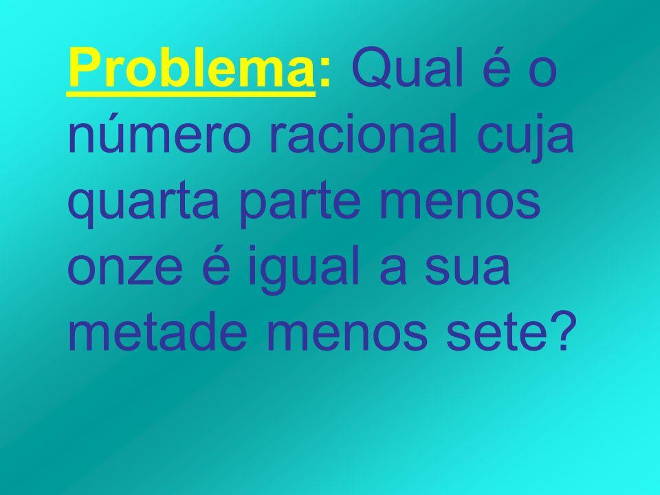 Problema: Qual é o número racional cuja quarta parte menos onze é igual a sua metade menos sete