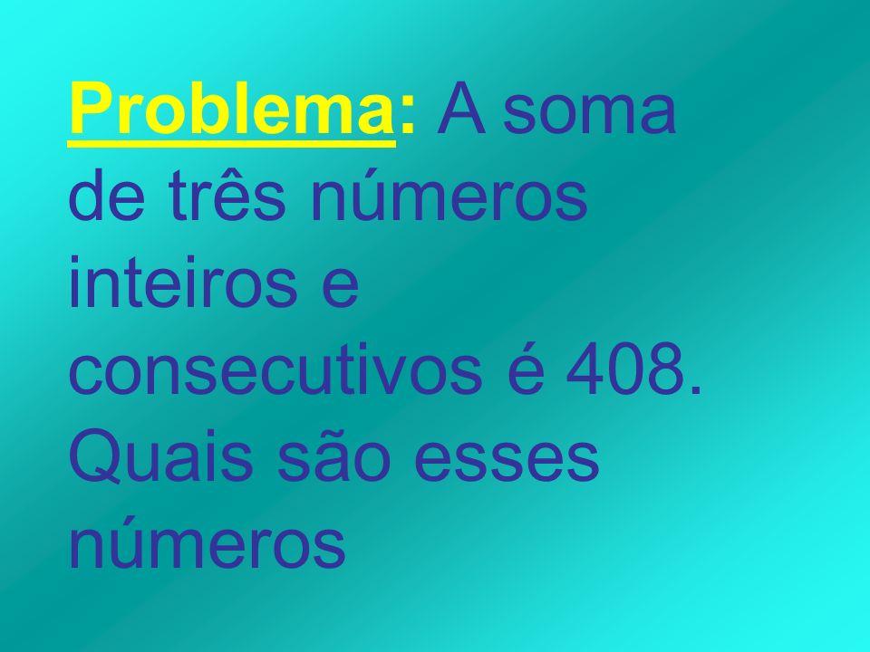 Problema: A soma de três números inteiros e consecutivos é 408