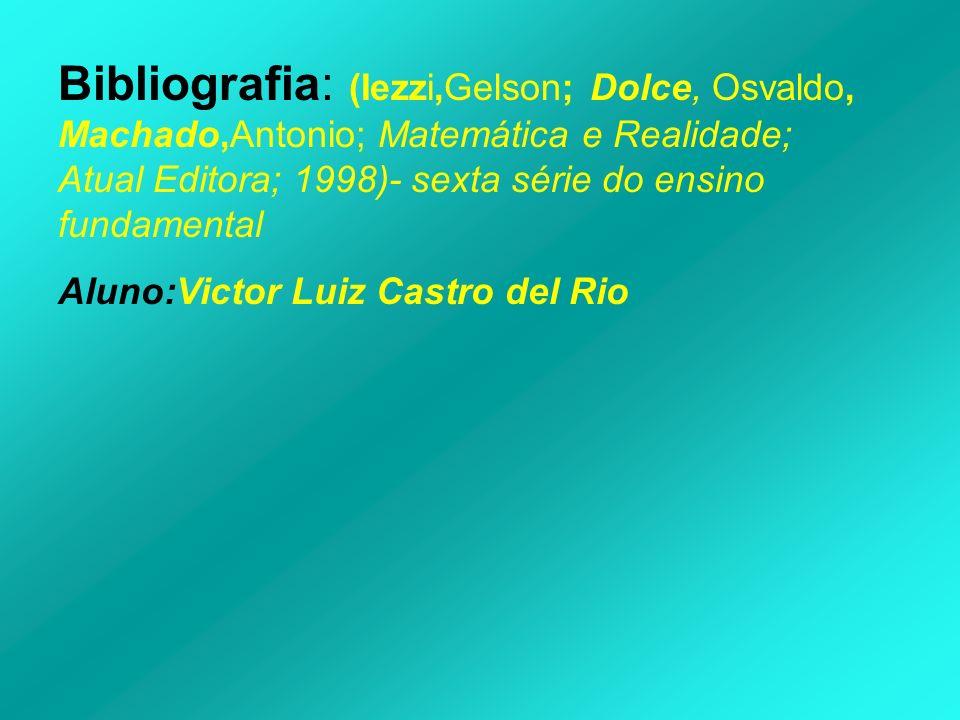 Bibliografia: (Iezzi,Gelson; Dolce, Osvaldo, Machado,Antonio; Matemática e Realidade; Atual Editora; 1998)- sexta série do ensino fundamental
