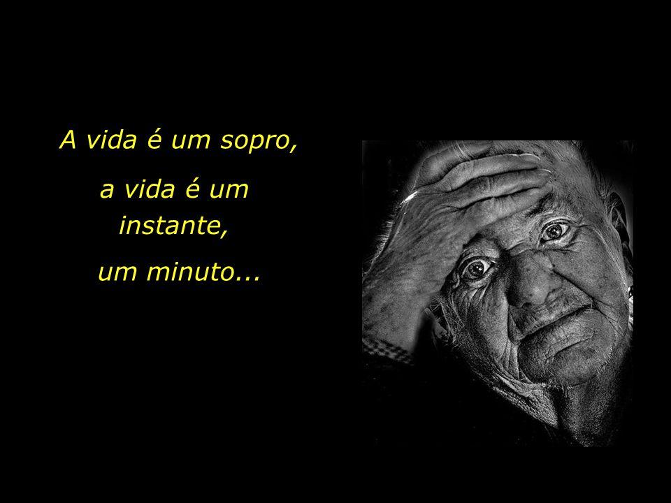A vida é um sopro, a vida é um instante, um minuto...