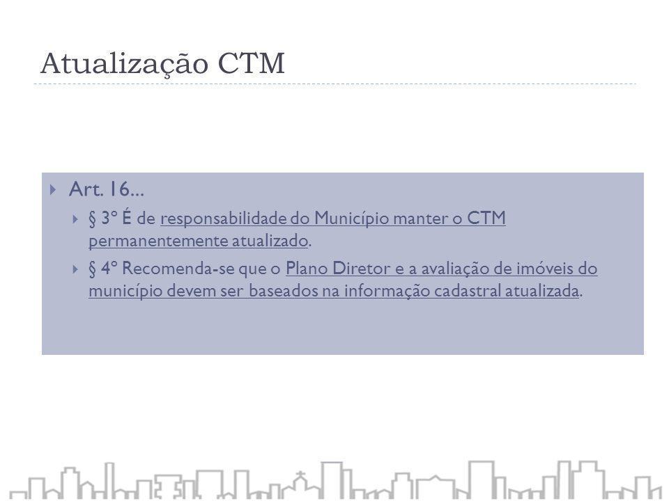 Atualização CTM Art. 16... § 3º É de responsabilidade do Município manter o CTM permanentemente atualizado.