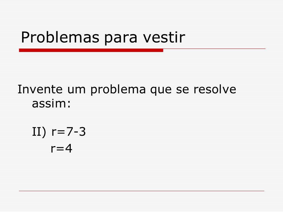 Problemas para vestir Invente um problema que se resolve assim: II) r=7-3 r=4