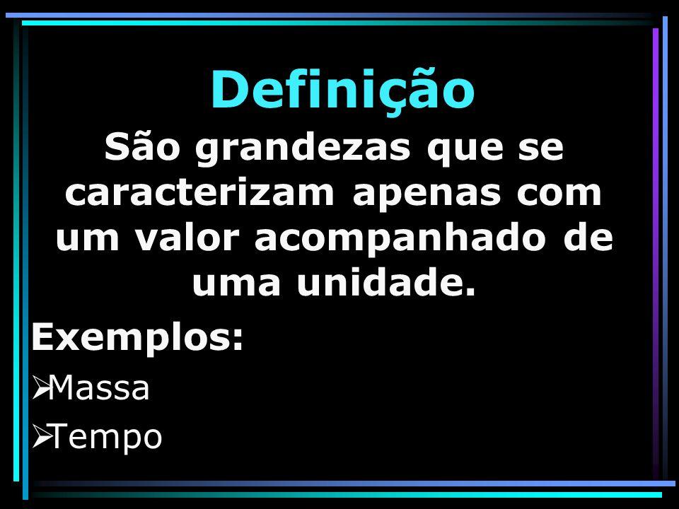Definição São grandezas que se caracterizam apenas com um valor acompanhado de uma unidade. Exemplos: