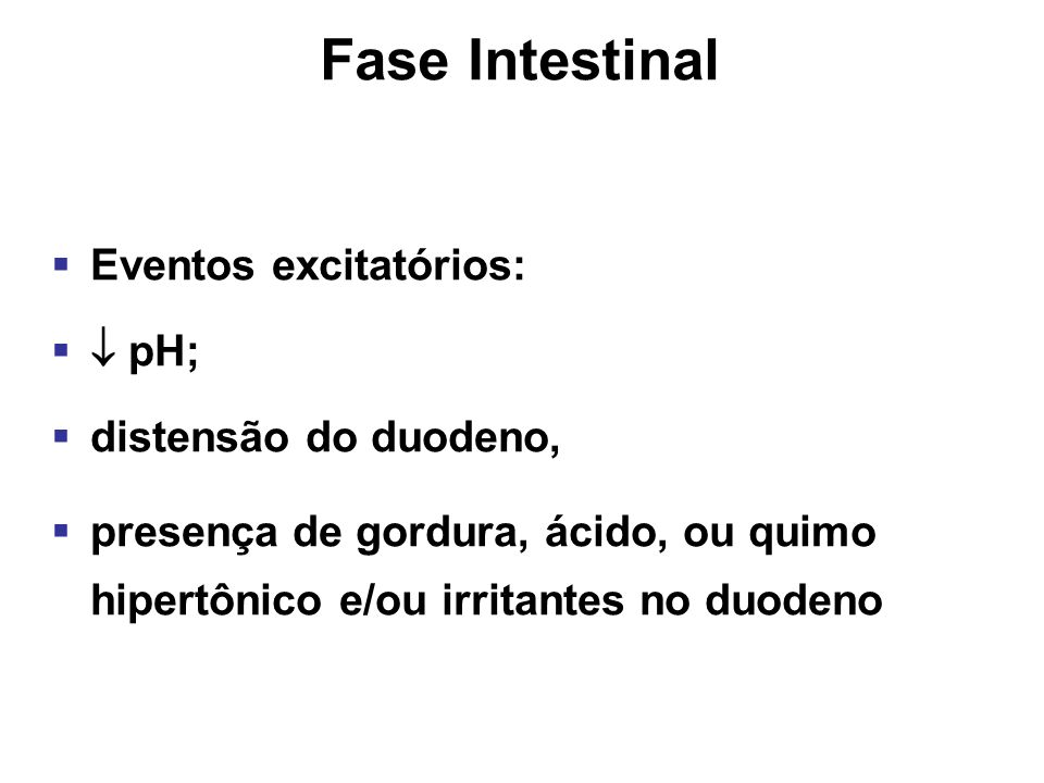 Fase Intestinal Eventos excitatórios:  pH; distensão do duodeno,