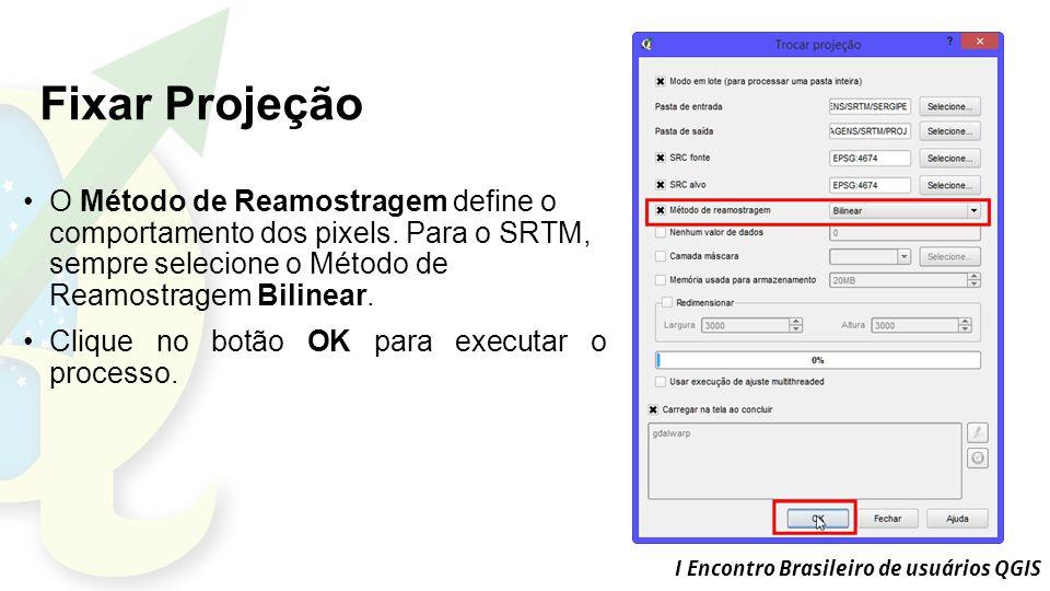 Fixar Projeção O Método de Reamostragem define o comportamento dos pixels. Para o SRTM, sempre selecione o Método de Reamostragem Bilinear.
