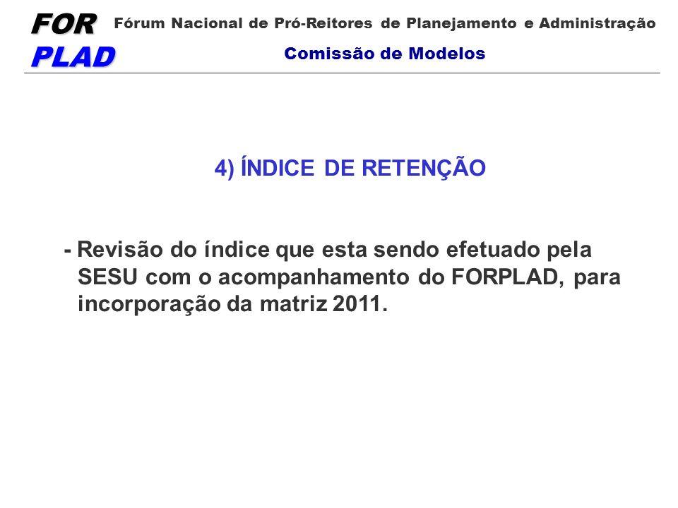 4) ÍNDICE DE RETENÇÃO- Revisão do índice que esta sendo efetuado pela SESU com o acompanhamento do FORPLAD, para incorporação da matriz 2011.