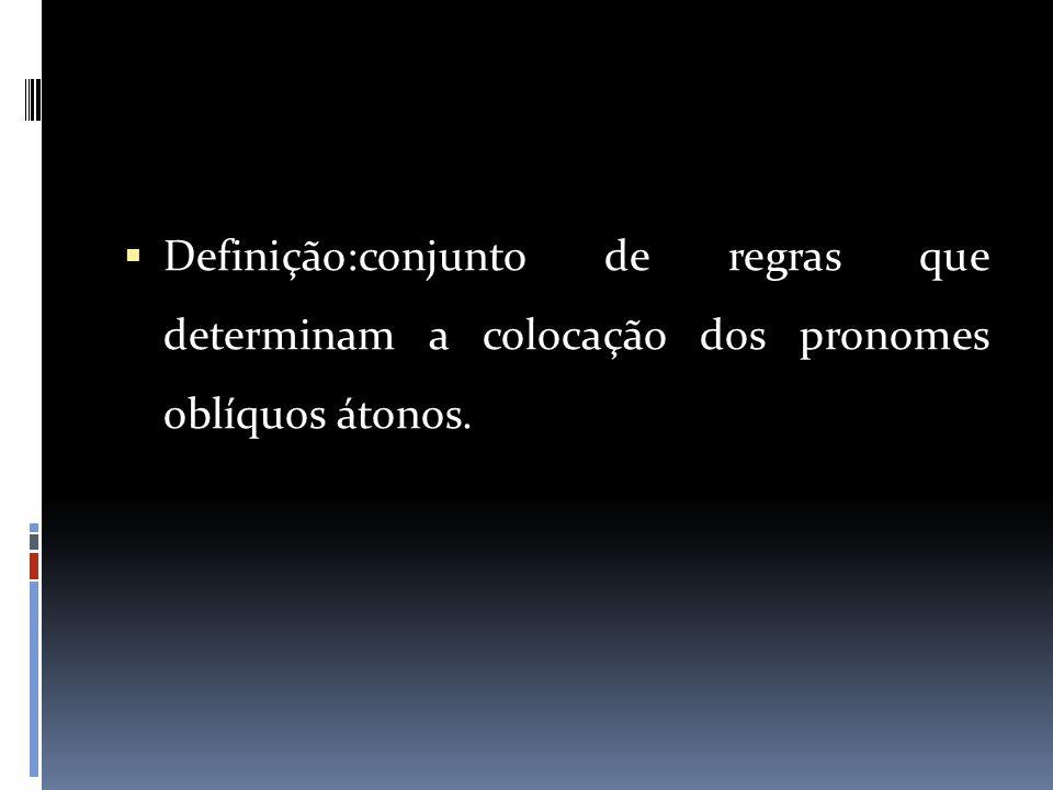 Definição:conjunto de regras que determinam a colocação dos pronomes oblíquos átonos.