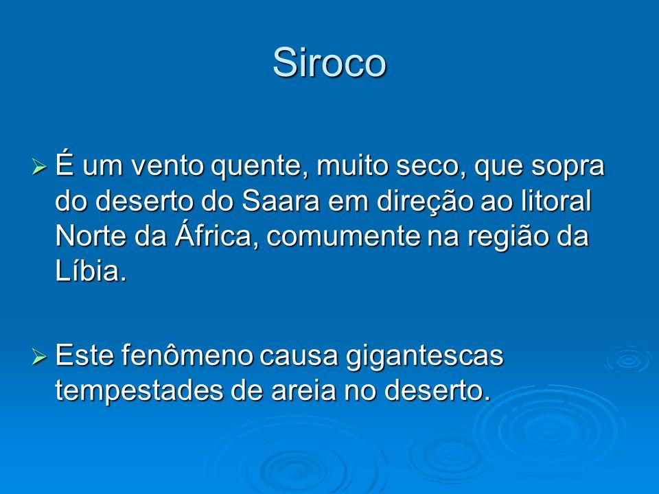 Siroco É um vento quente, muito seco, que sopra do deserto do Saara em direção ao litoral Norte da África, comumente na região da Líbia.