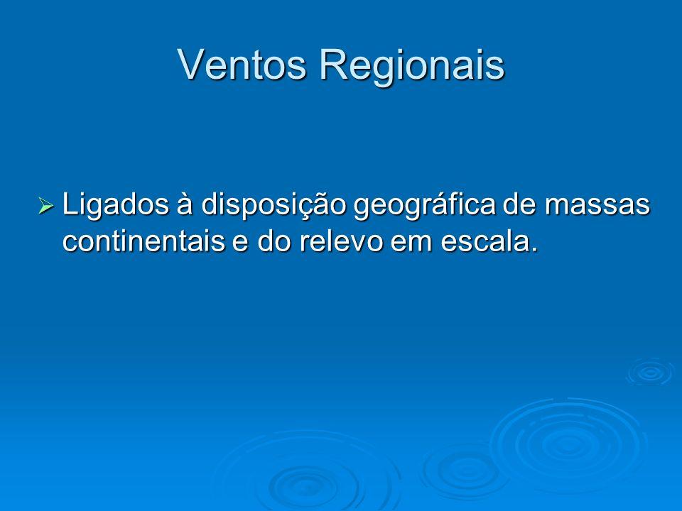 Ventos Regionais Ligados à disposição geográfica de massas continentais e do relevo em escala.