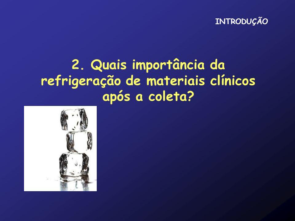 INTRODUÇÃO 2. Quais importância da refrigeração de materiais clínicos após a coleta