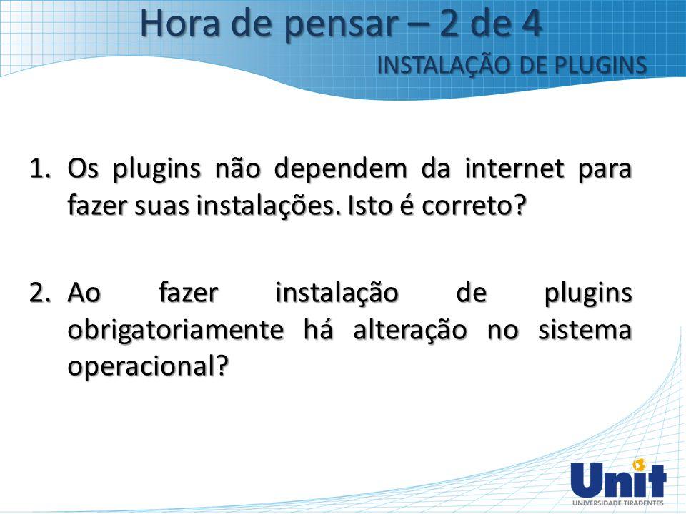 Hora de pensar – 2 de 4 INSTALAÇÃO DE PLUGINS. Os plugins não dependem da internet para fazer suas instalações. Isto é correto