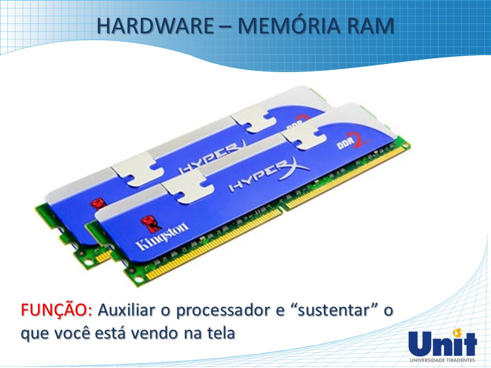 HARDWARE – MEMÓRIA RAM FUNÇÃO: Auxiliar o processador e sustentar o que você está vendo na tela