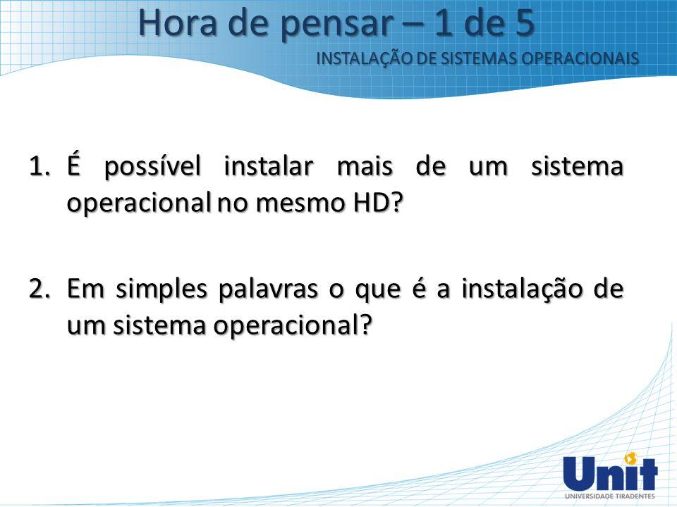 Hora de pensar – 1 de 5 INSTALAÇÃO DE SISTEMAS OPERACIONAIS. É possível instalar mais de um sistema operacional no mesmo HD