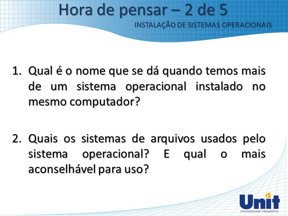 Hora de pensar – 2 de 5 INSTALAÇÃO DE SISTEMAS OPERACIONAIS.