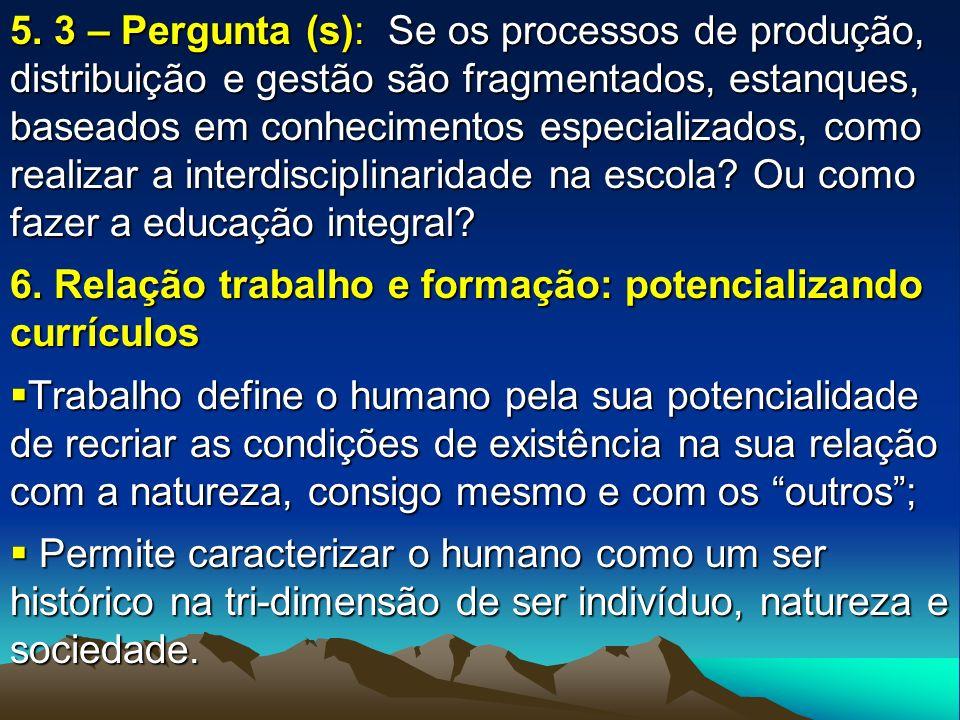 5. 3 – Pergunta (s): Se os processos de produção, distribuição e gestão são fragmentados, estanques, baseados em conhecimentos especializados, como realizar a interdisciplinaridade na escola Ou como fazer a educação integral