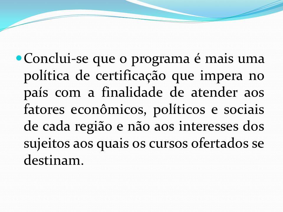 Conclui-se que o programa é mais uma política de certificação que impera no país com a finalidade de atender aos fatores econômicos, políticos e sociais de cada região e não aos interesses dos sujeitos aos quais os cursos ofertados se destinam.