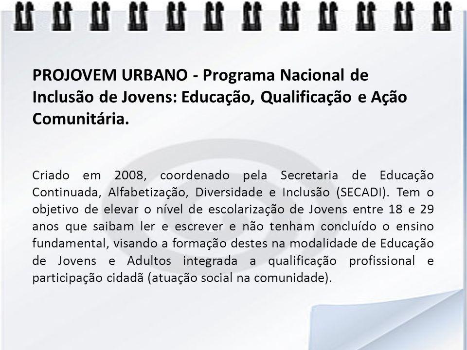 PROJOVEM URBANO - Programa Nacional de Inclusão de Jovens: Educação, Qualificação e Ação Comunitária.