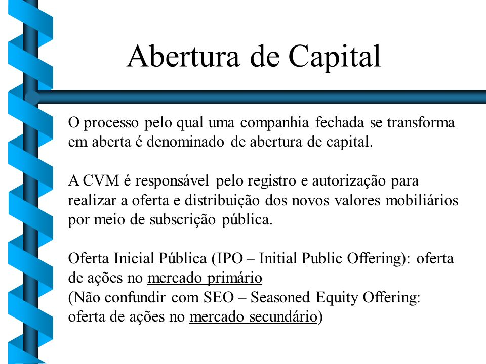 Abertura de Capital O processo pelo qual uma companhia fechada se transforma em aberta é denominado de abertura de capital.