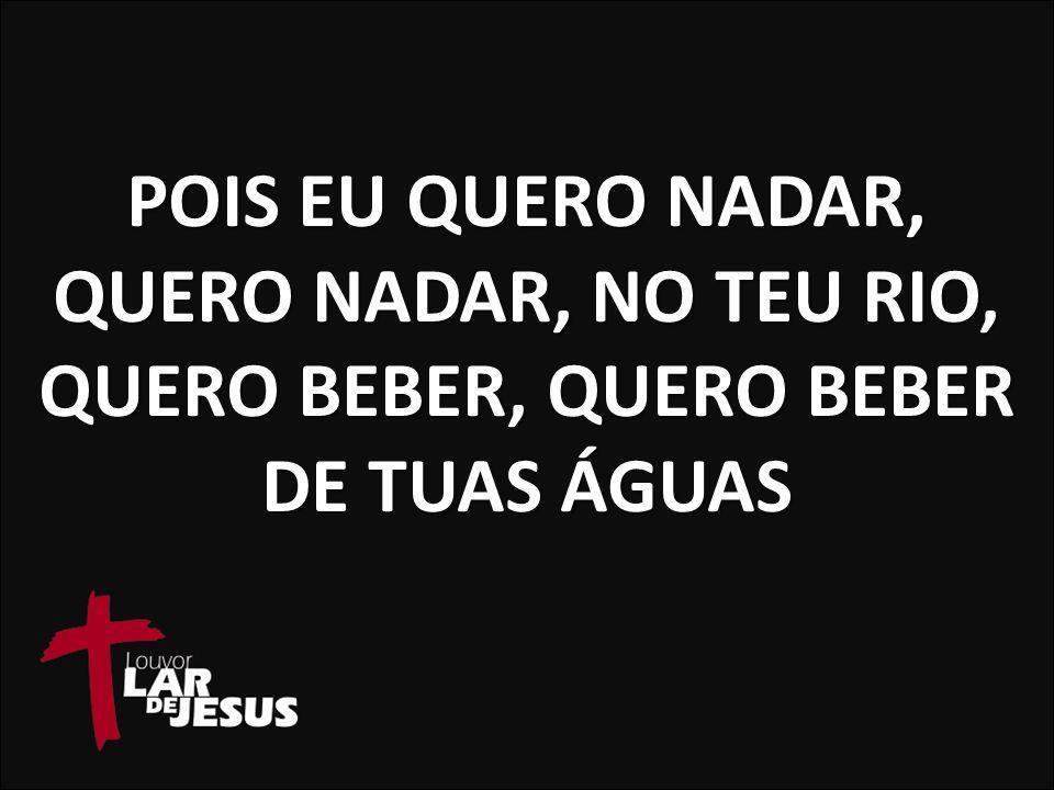 POIS EU QUERO NADAR, QUERO NADAR, NO TEU RIO, QUERO BEBER, QUERO BEBER DE TUAS ÁGUAS