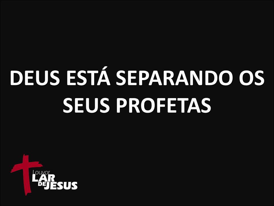 DEUS ESTÁ SEPARANDO OS SEUS PROFETAS