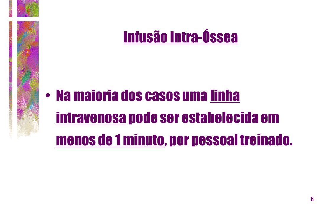 Infusão Intra-ÓsseaNa maioria dos casos uma linha intravenosa pode ser estabelecida em menos de 1 minuto, por pessoal treinado.