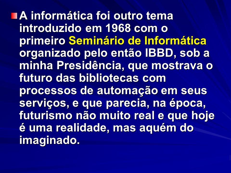 A informática foi outro tema introduzido em 1968 com o primeiro Seminário de Informática organizado pelo então IBBD, sob a minha Presidência, que mostrava o futuro das bibliotecas com processos de automação em seus serviços, e que parecia, na época, futurismo não muito real e que hoje é uma realidade, mas aquém do imaginado.